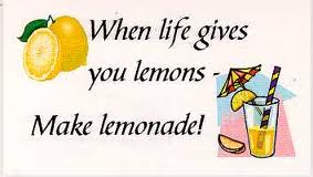Turn the lemons life throws at you into lemonade?