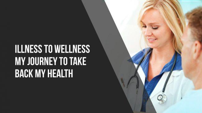 Illness To Wellness – My Journey To Take Back My Health