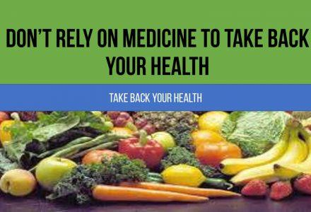 Don't Rely On Medicine To Take Back Your Health
