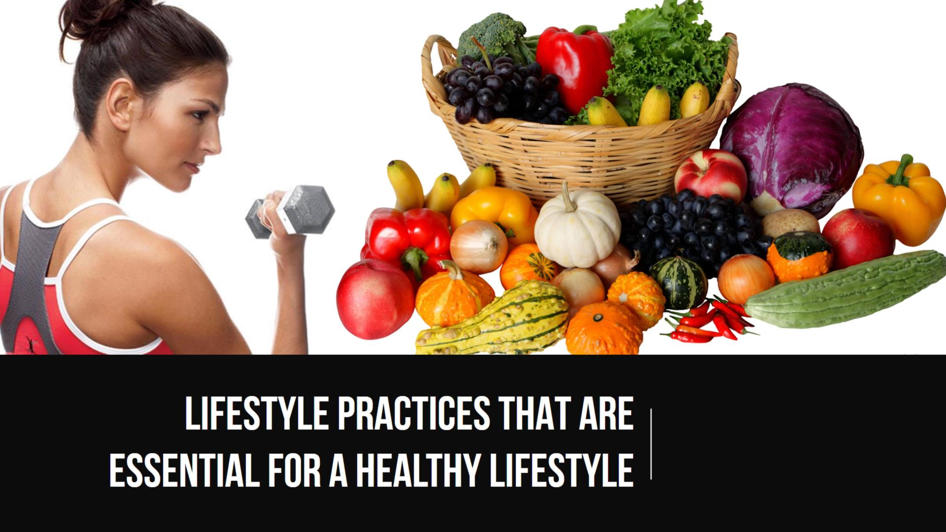 Lifestyle Practices That Are Essential For A Healthy Lifestyle